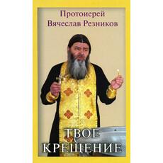 Твое крещение. Протоиерей Вячеслав Резников, фото 1