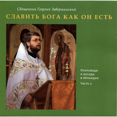 Славить Бога как Он есть. Свящ. Георгий Завершинский. Проповеди в Ирландии. Часть 2. CD, фото 1